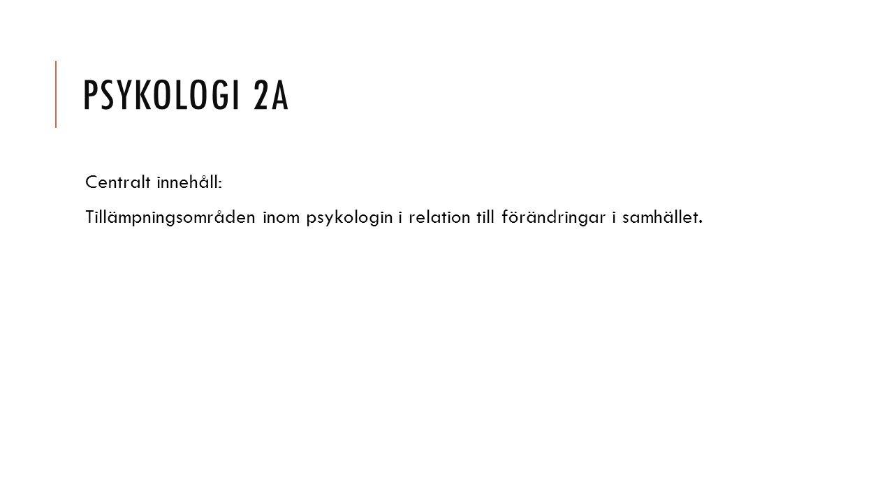 PSYKOLOGI 2A Centralt innehåll: Tillämpningsområden inom psykologin i relation till förändringar i samhället.