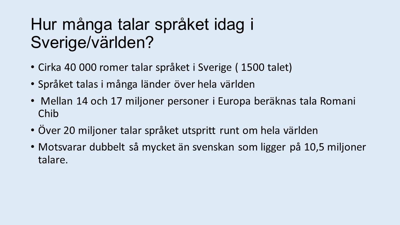 Hur många talar språket idag i Sverige/världen? Cirka 40 000 romer talar språket i Sverige ( 1500 talet) Språket talas i många länder över hela världe