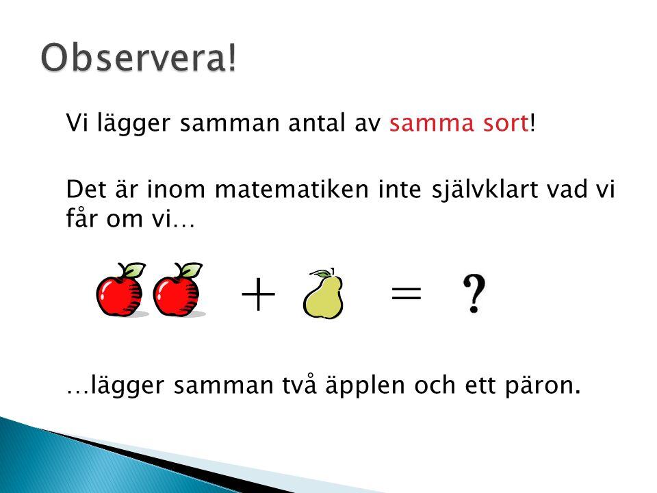 Vi lägger samman antal av samma sort! Det är inom matematiken inte självklart vad vi får om vi… …lägger samman två äpplen och ett päron. ╀ =