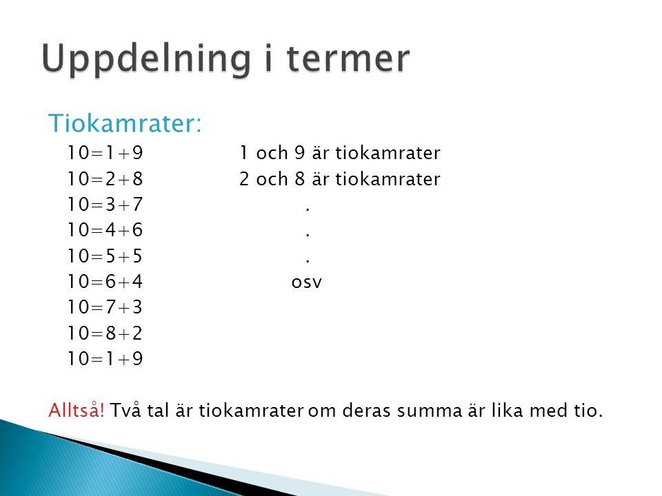 Tiokamrater: 10=1+91 och 9 är tiokamrater 10=2+82 och 8 är tiokamrater 10=3+7. 10=4+6. 10=5+5. 10=6+4 osv 10=7+3 10=8+2 10=1+9 Alltså! Två tal är tiok