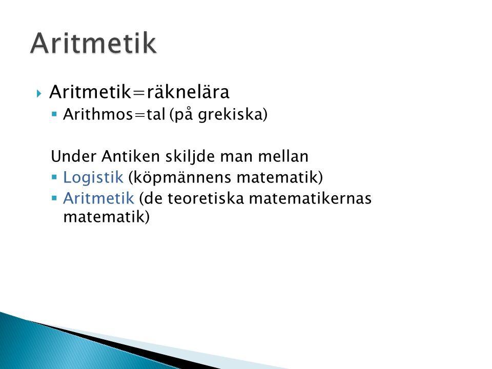  Aritmetik=räknelära  Arithmos=tal (på grekiska) Under Antiken skiljde man mellan  Logistik (köpmännens matematik)  Aritmetik (de teoretiska matematikernas matematik)