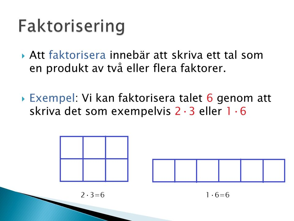  Att faktorisera innebär att skriva ett tal som en produkt av två eller flera faktorer.  Exempel: Vi kan faktorisera talet 6 genom att skriva det so