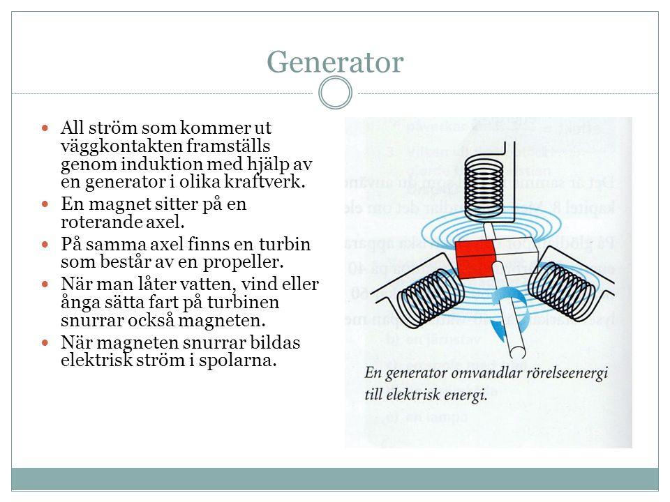 Generator All ström som kommer ut väggkontakten framställs genom induktion med hjälp av en generator i olika kraftverk.