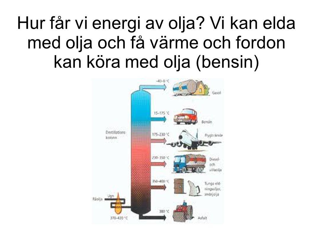 Hur får vi energi av olja Vi kan elda med olja och få värme och fordon kan köra med olja (bensin)