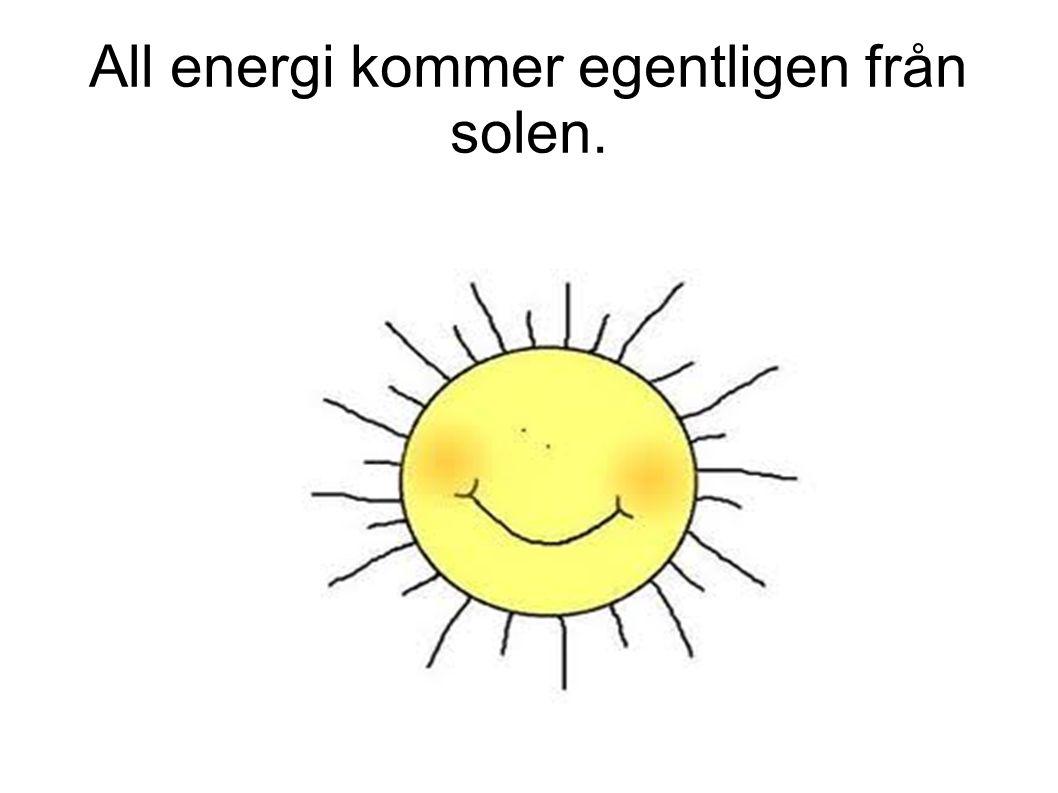 All energi kommer egentligen från solen.