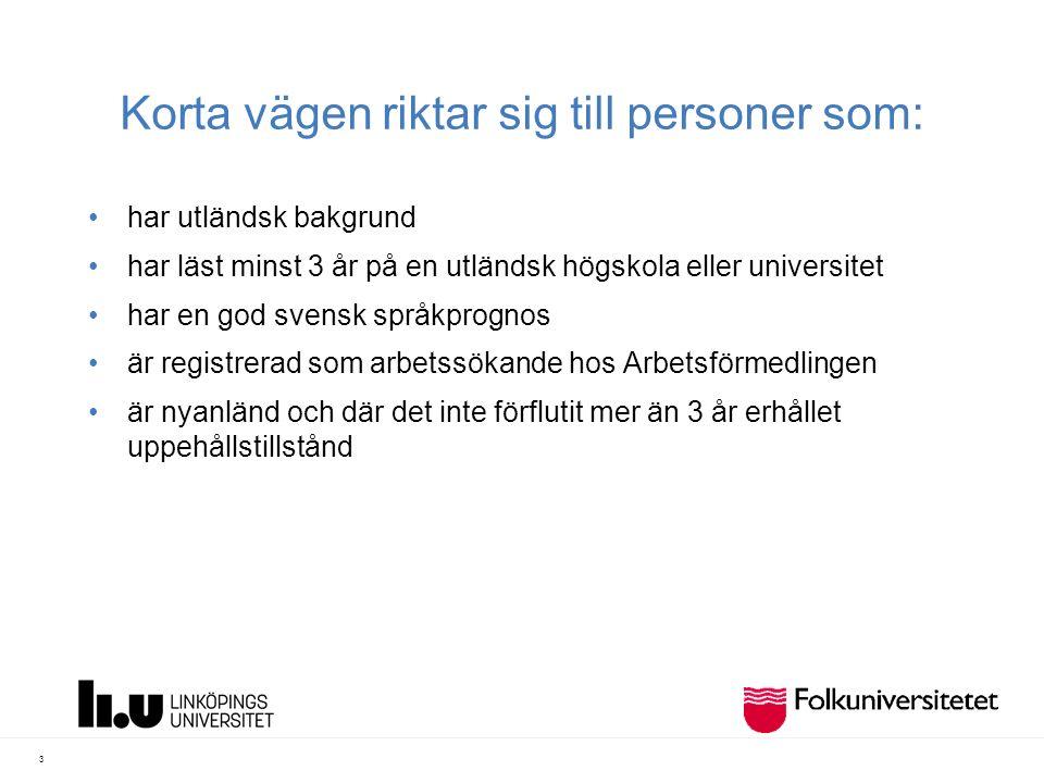 Korta vägen riktar sig till personer som: har utländsk bakgrund har läst minst 3 år på en utländsk högskola eller universitet har en god svensk språkprognos är registrerad som arbetssökande hos Arbetsförmedlingen är nyanländ och där det inte förflutit mer än 3 år erhållet uppehållstillstånd 3