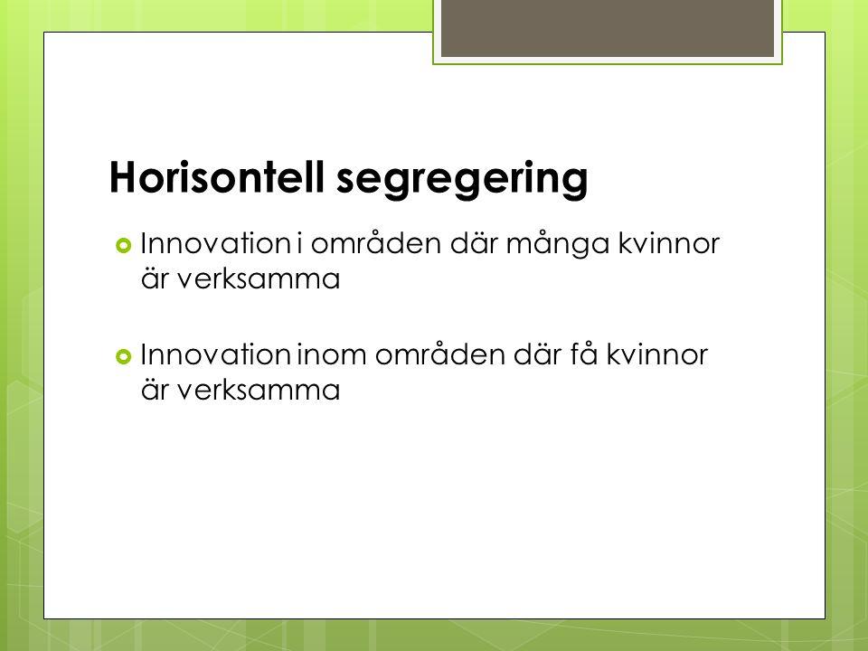 Horisontell segregering  Innovation i områden där många kvinnor är verksamma  Innovation inom områden där få kvinnor är verksamma