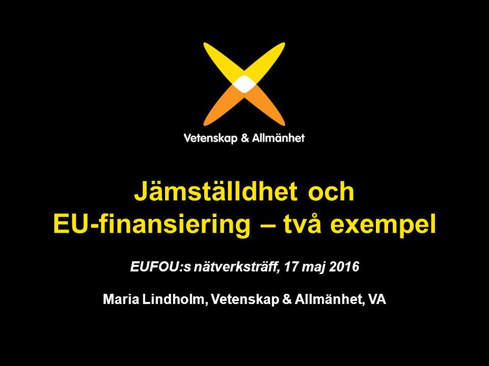 Jämställdhet och EU-finansiering – två exempel EUFOU:s nätverksträff, 17 maj 2016 Maria Lindholm, Vetenskap & Allmänhet, VA