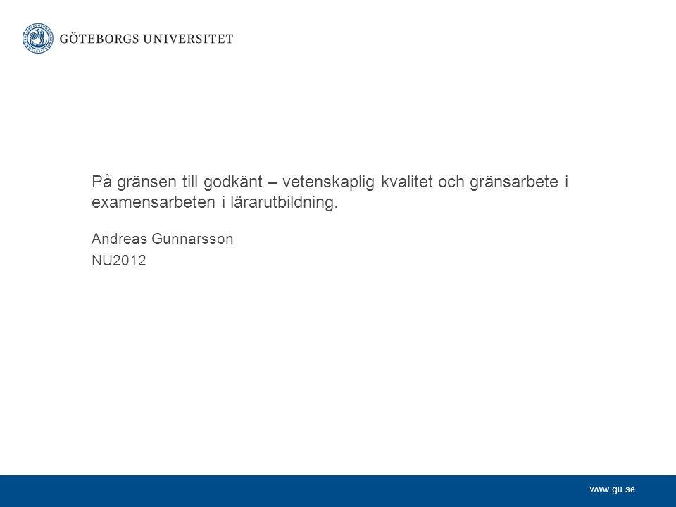 www.gu.se Andreas Gunnarsson NU2012 På gränsen till godkänt – vetenskaplig kvalitet och gränsarbete i examensarbeten i lärarutbildning.