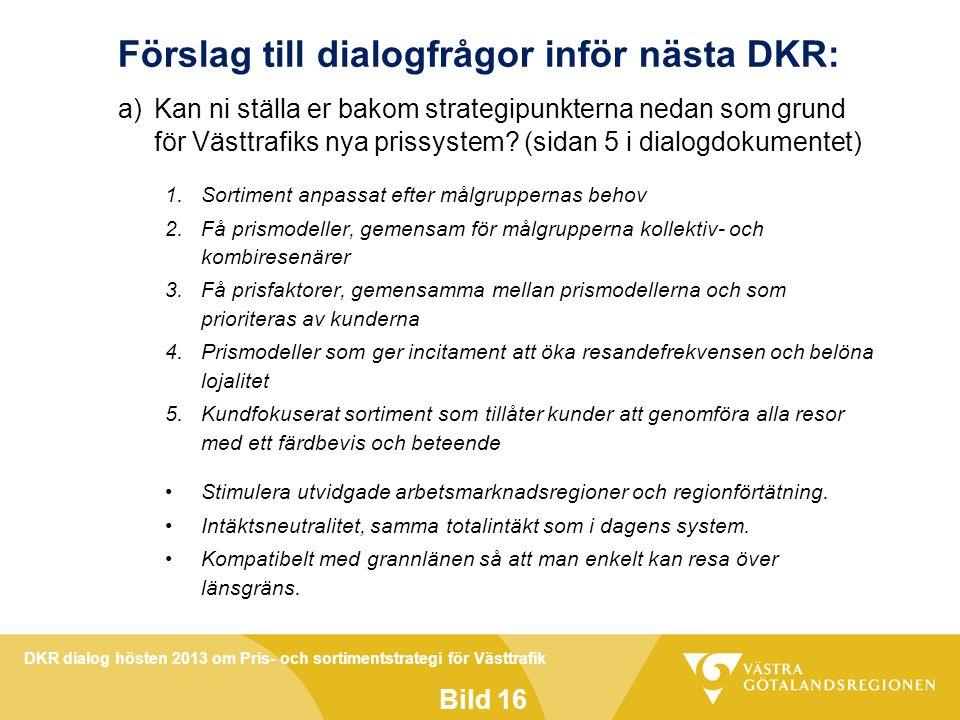 DKR dialog hösten 2013 om Pris- och sortimentstrategi för Västtrafik Bild 16 Förslag till dialogfrågor inför nästa DKR: a)Kan ni ställa er bakom strategipunkterna nedan som grund för Västtrafiks nya prissystem.