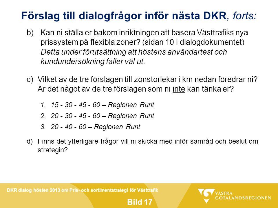 DKR dialog hösten 2013 om Pris- och sortimentstrategi för Västtrafik Bild 17 Förslag till dialogfrågor inför nästa DKR, forts: b)Kan ni ställa er bakom inriktningen att basera Västtrafiks nya prissystem på flexibla zoner.