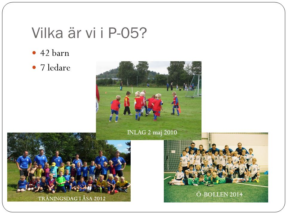Vilka är vi i P-05? 42 barn 7 ledare INLAG 2 maj 2010 TRÄNINGSDAG I ÅSA 2012 Ö-BOLLEN 2014