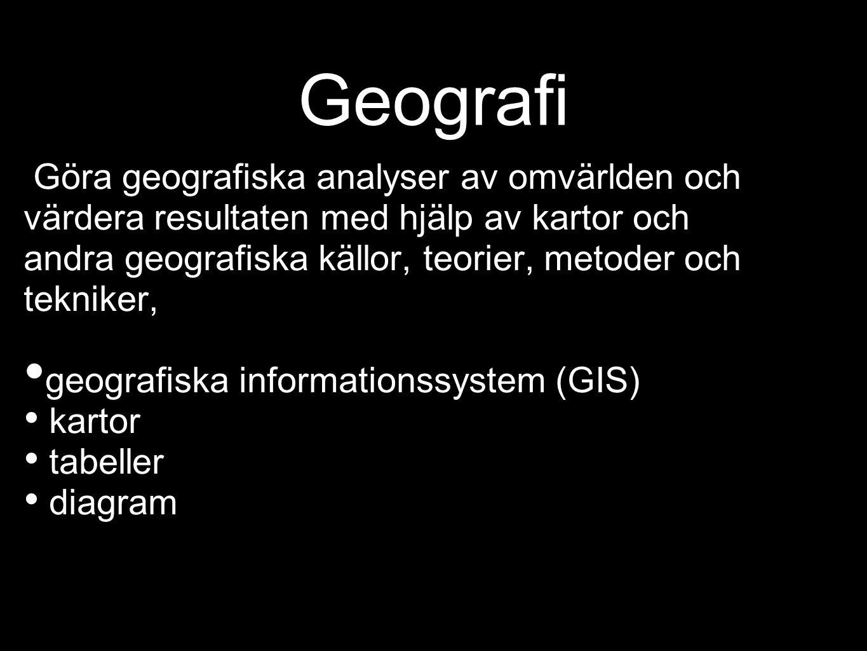 Geografi Göra geografiska analyser av omvärlden och värdera resultaten med hjälp av kartor och andra geografiska källor, teorier, metoder och tekniker, geografiska informationssystem (GIS) kartor tabeller diagram