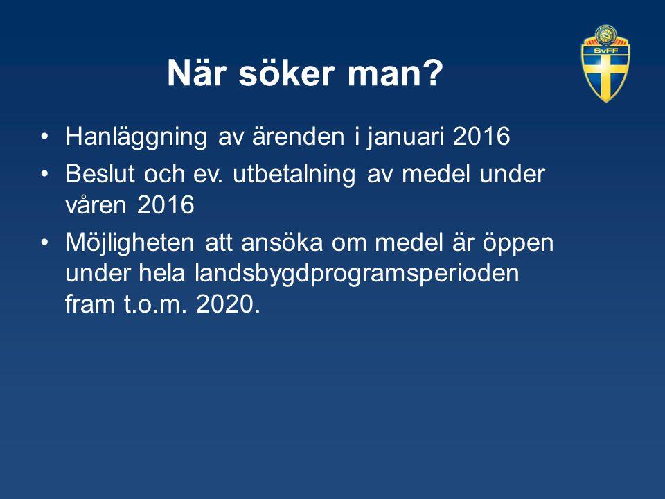 När söker man? Hanläggning av ärenden i januari 2016 Beslut och ev. utbetalning av medel under våren 2016 Möjligheten att ansöka om medel är öppen und