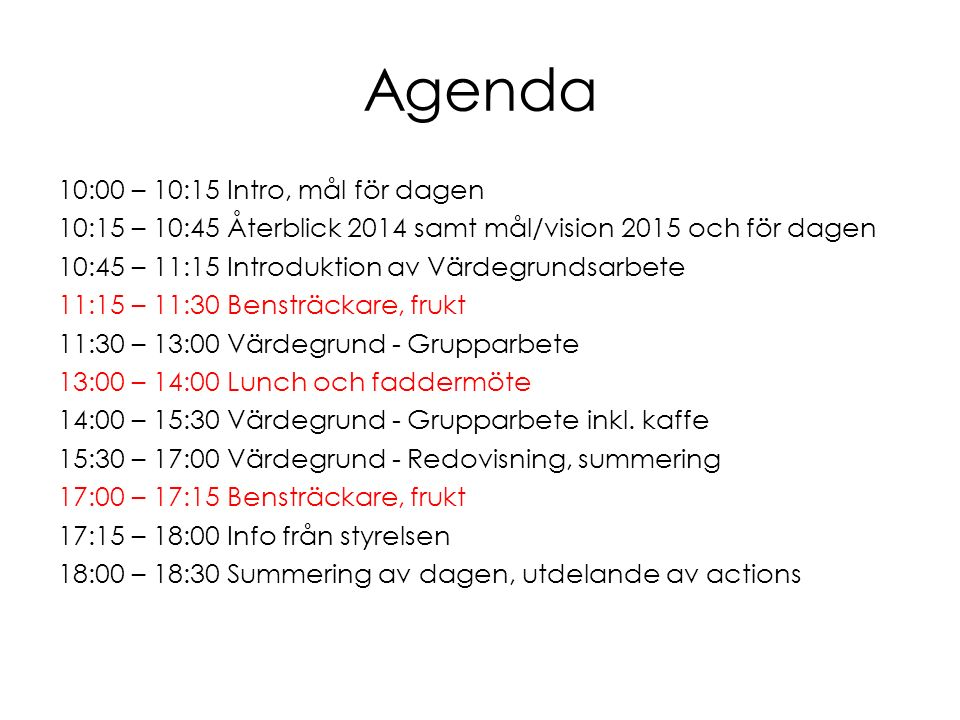 Agenda 10:00 – 10:15 Intro, mål för dagen 10:15 – 10:45 Återblick 2014 samt mål/vision 2015 och för dagen 10:45 – 11:15 Introduktion av Värdegrundsarbete 11:15 – 11:30 Bensträckare, frukt 11:30 – 13:00 Värdegrund - Grupparbete 13:00 – 14:00 Lunch och faddermöte 14:00 – 15:30 Värdegrund - Grupparbete inkl.