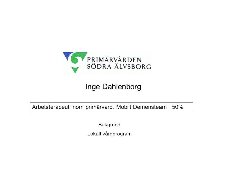 Inge Dahlenborg Arbetsterapeut inom primärvård. Mobilt Demensteam 50% Bakgrund Lokalt vårdprogram