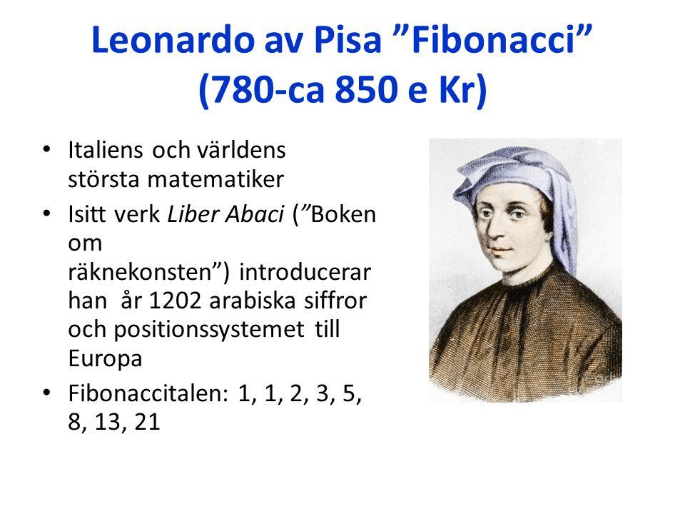 Leonardo av Pisa Fibonacci (780-ca 850 e Kr) Italiens och världens största matematiker Isitt verk Liber Abaci ( Boken om räknekonsten ) introducerar han år 1202 arabiska siffror och positionssystemet till Europa Fibonaccitalen: 1, 1, 2, 3, 5, 8, 13, 21