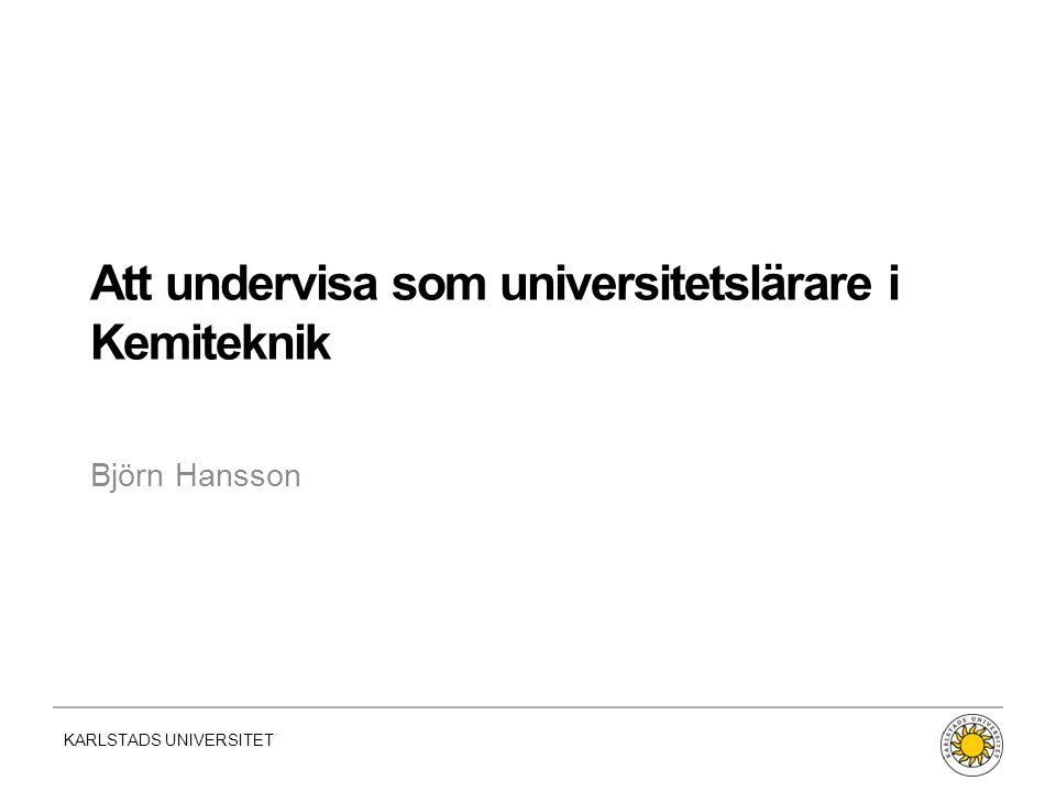 KARLSTADS UNIVERSITET Fakultet | Namn | Datum Att undervisa som universitetslärare i Kemiteknik Björn Hansson