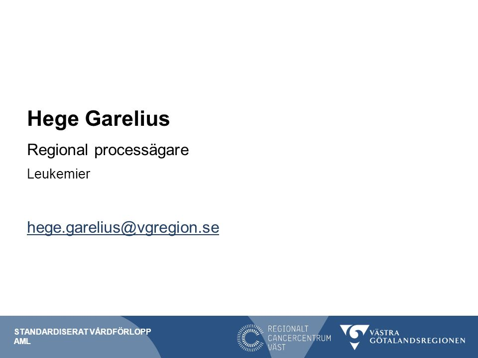 Hege Garelius Regional processägare Leukemier hege.garelius@vgregion.se STANDARDISERAT VÅRDFÖRLOPP AML