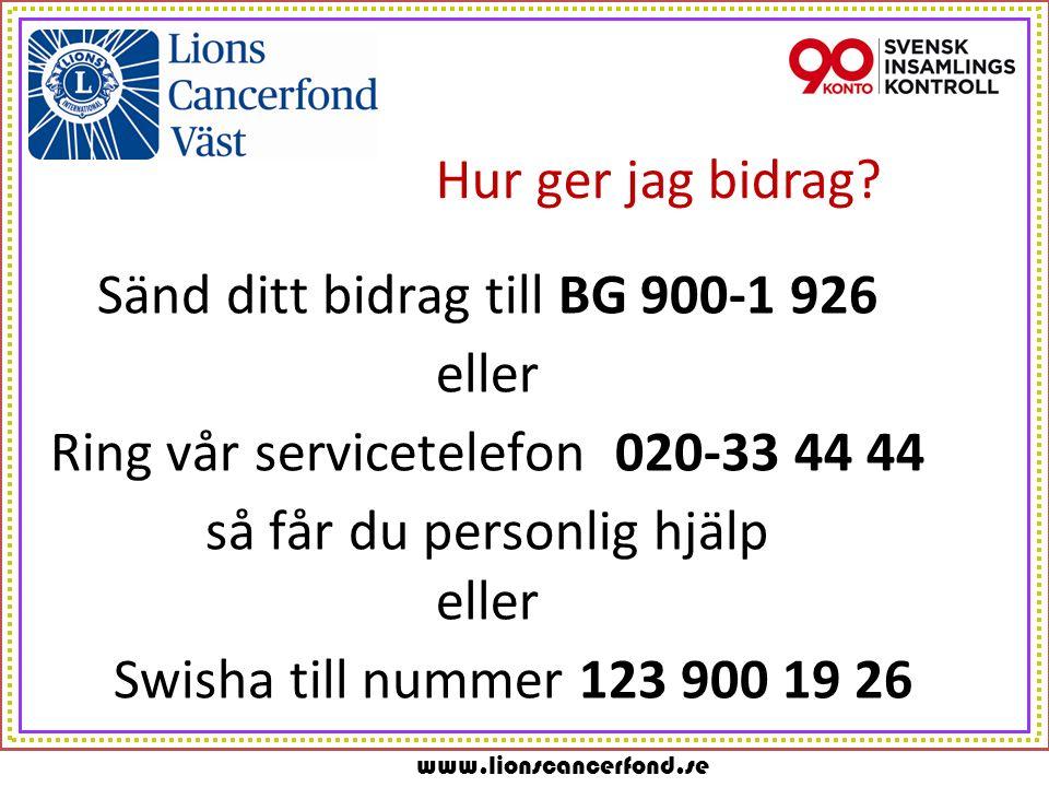 www.lionscancerfond.se Hur ger jag bidrag? Sänd ditt bidrag till BG 900-1 926 eller Ring vår servicetelefon 020-33 44 44 så får du personlig hjälp ell