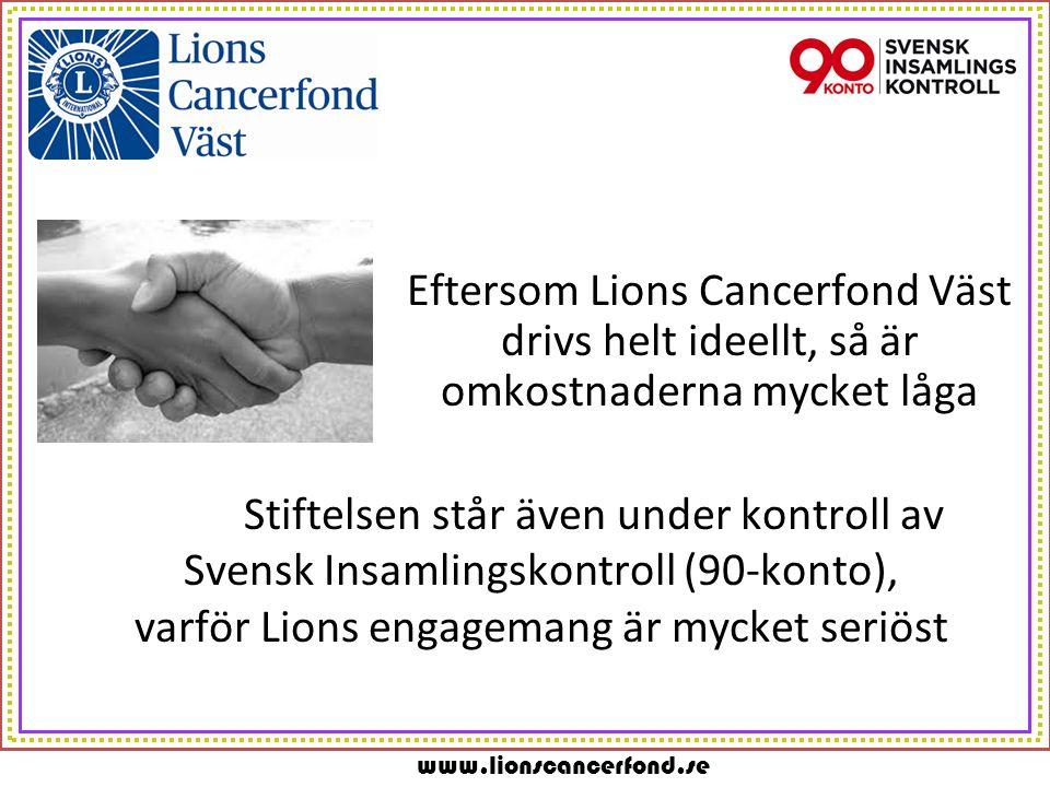 www.lionscancerfond.se Eftersom Lions Cancerfond Väst drivs helt ideellt, så är omkostnaderna mycket låga Stiftelsen står även under kontroll av Svensk Insamlingskontroll (90-konto), varför Lions engagemang är mycket seriöst