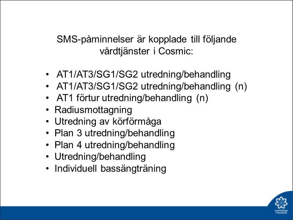 SMS-påminnelser är kopplade till följande vårdtjänster i Cosmic: AT1/AT3/SG1/SG2 utredning/behandling AT1/AT3/SG1/SG2 utredning/behandling (n) AT1 förtur utredning/behandling (n) Radiusmottagning Utredning av körförmåga Plan 3 utredning/behandling Plan 4 utredning/behandling Utredning/behandling Individuell bassängträning