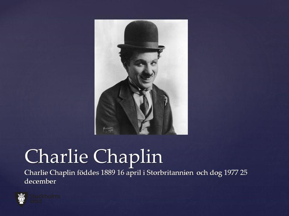 Charlie Chaplin Charlie Chaplin föddes 1889 16 april i Storbritannien och dog 1977 25 december