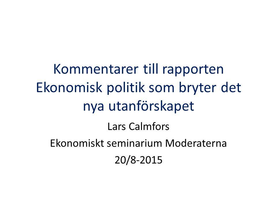 Kommentarer till rapporten Ekonomisk politik som bryter det nya utanförskapet Lars Calmfors Ekonomiskt seminarium Moderaterna 20/8-2015