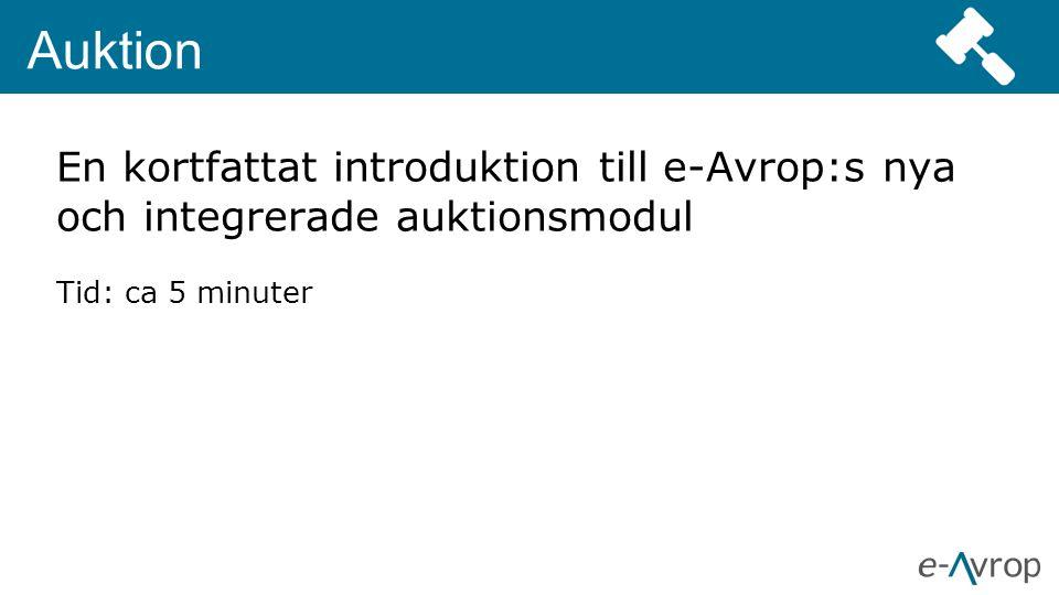 Auktion En kortfattat introduktion till e-Avrop:s nya och integrerade auktionsmodul Tid: ca 5 minuter