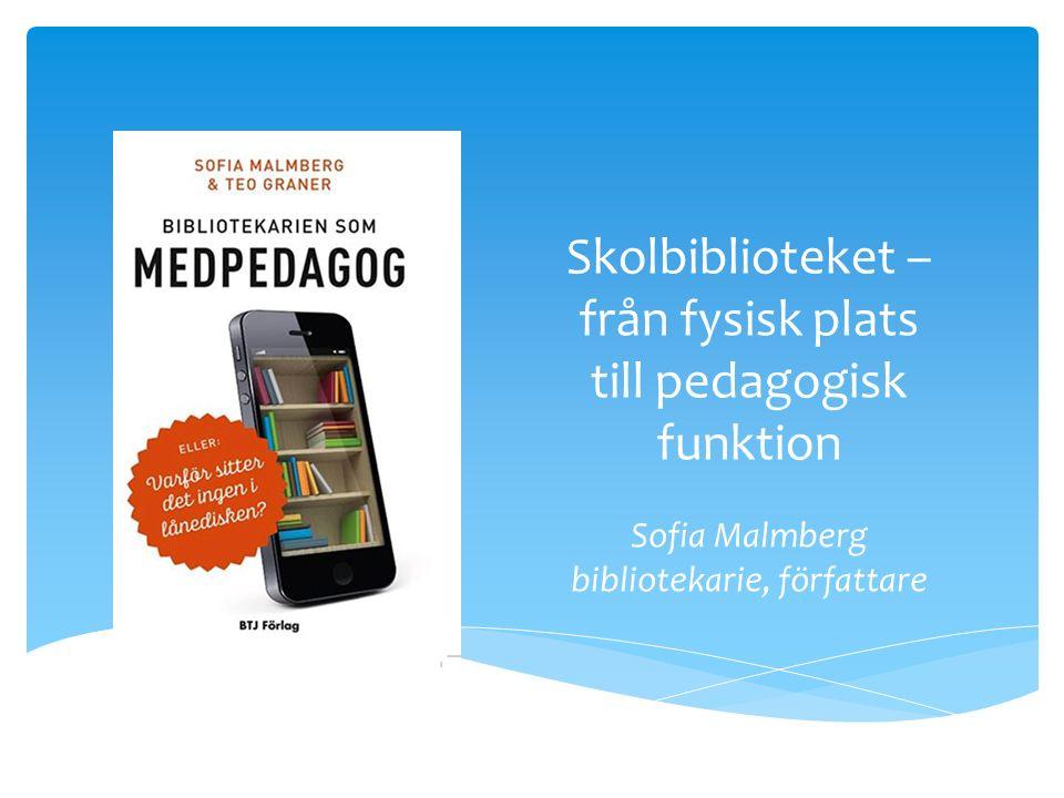 Skolbiblioteket – från fysisk plats till pedagogisk funktion Sofia Malmberg bibliotekarie, författare