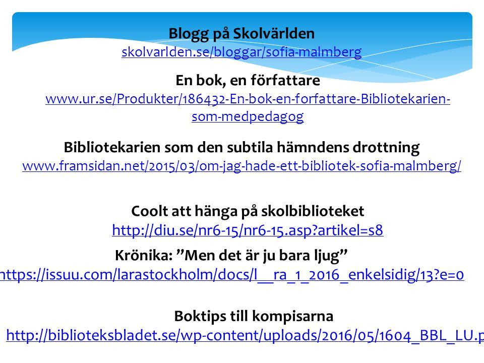 Blogg på Skolvärlden skolvarlden.se/bloggar/sofia-malmberg En bok, en författare www.ur.se/Produkter/186432-En-bok-en-forfattare-Bibliotekarien- som-medpedagog Coolt att hänga på skolbiblioteket http://diu.se/nr6-15/nr6-15.asp artikel=s8 Bibliotekarien som den subtila hämndens drottning www.framsidan.net/2015/03/om-jag-hade-ett-bibliotek-sofia-malmberg/ Krönika: Men det är ju bara ljug https://issuu.com/larastockholm/docs/l__ra_1_2016_enkelsidig/13 e=0 Boktips till kompisarna http://biblioteksbladet.se/wp-content/uploads/2016/05/1604_BBL_LU.pdf