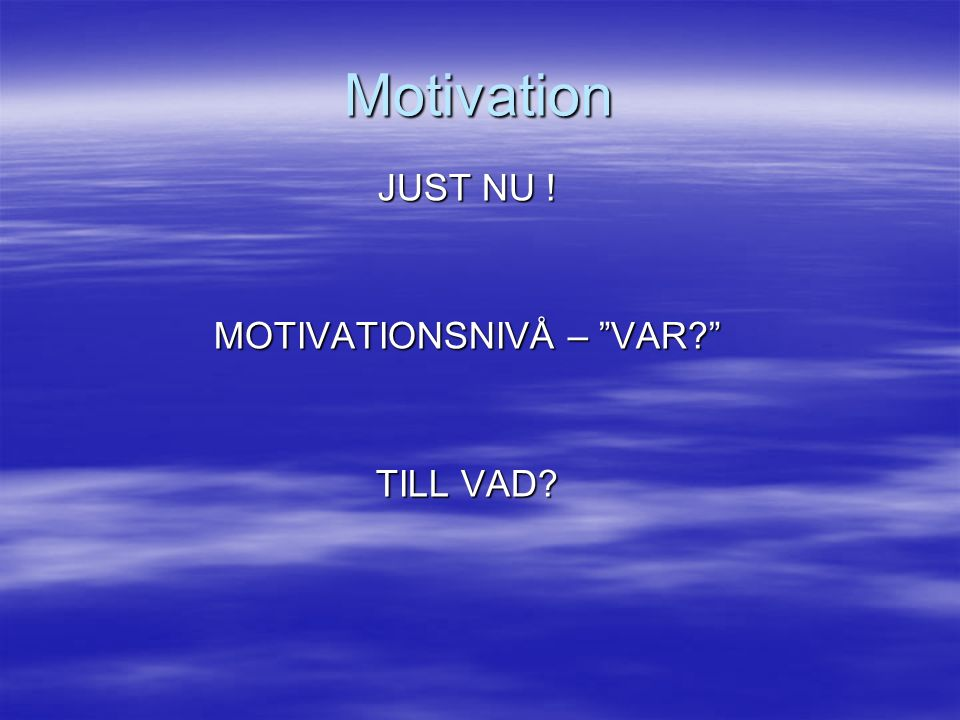 Motivation JUST NU ! MOTIVATIONSNIVÅ – VAR TILL VAD