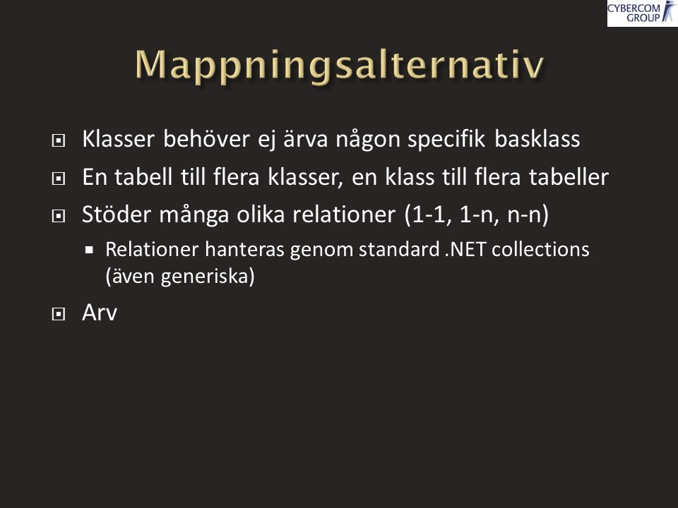  Klasser behöver ej ärva någon specifik basklass  En tabell till flera klasser, en klass till flera tabeller  Stöder många olika relationer (1-1, 1-n, n-n)  Relationer hanteras genom standard.NET collections (även generiska)  Arv