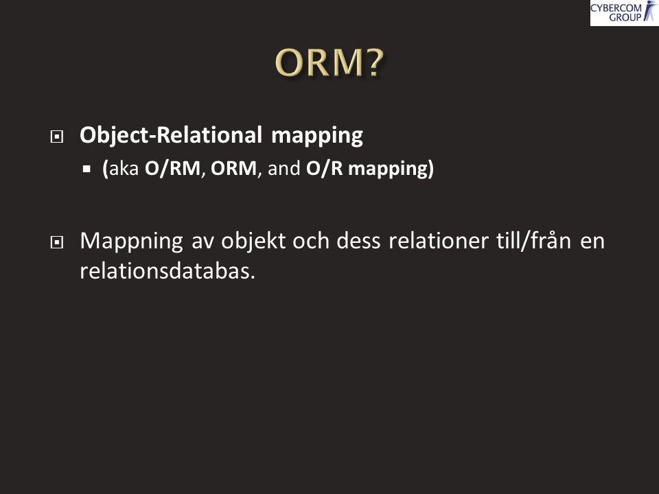  Object-Relational mapping  (aka O/RM, ORM, and O/R mapping)  Mappning av objekt och dess relationer till/från en relationsdatabas.
