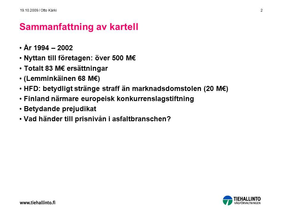 2 19.10.2009 / Otto Kärki Sammanfattning av kartell År 1994 – 2002 Nyttan till företagen: över 500 M€ Totalt 83 M€ ersättningar (Lemminkäinen 68 M€) HFD: betydligt stränge straff än marknadsdomstolen (20 M€) Finland närmare europeisk konkurrenslagstiftning Betydande prejudikat Vad händer till prisnivån i asfaltbranschen?