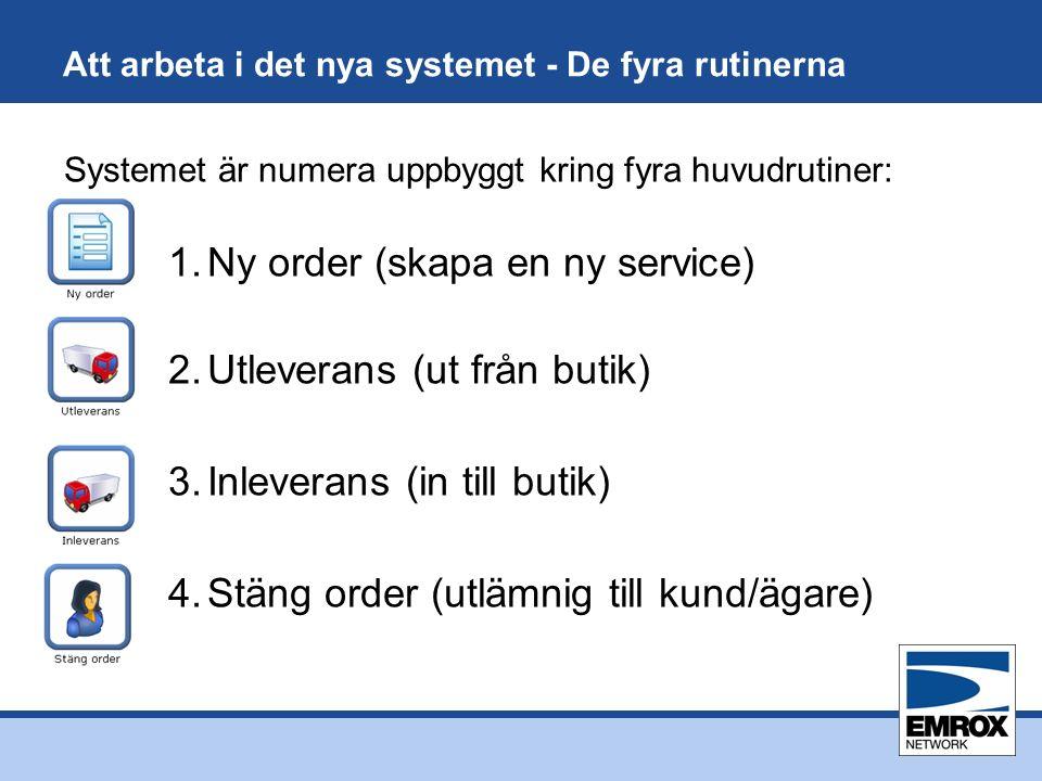 Att arbeta i det nya systemet - De fyra rutinerna Systemet är numera uppbyggt kring fyra huvudrutiner: 1.Ny order (skapa en ny service) 2.Utleverans (ut från butik) 3.Inleverans (in till butik) 4.Stäng order (utlämnig till kund/ägare)