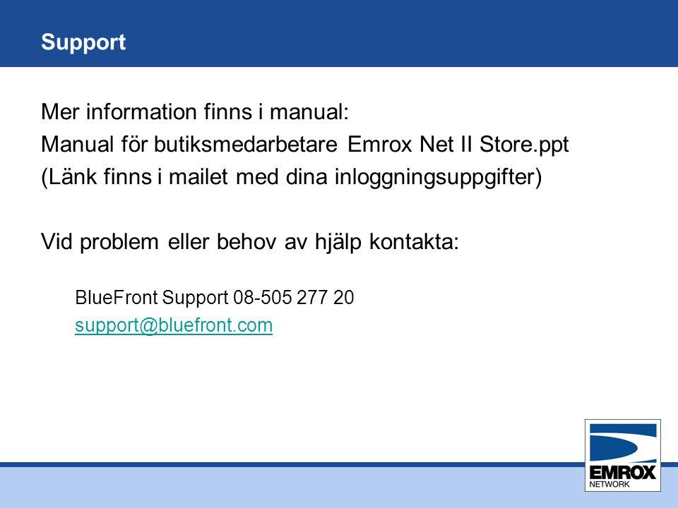 Support Mer information finns i manual: Manual för butiksmedarbetare Emrox Net II Store.ppt (Länk finns i mailet med dina inloggningsuppgifter) Vid problem eller behov av hjälp kontakta: BlueFront Support 08-505 277 20 support@bluefront.com