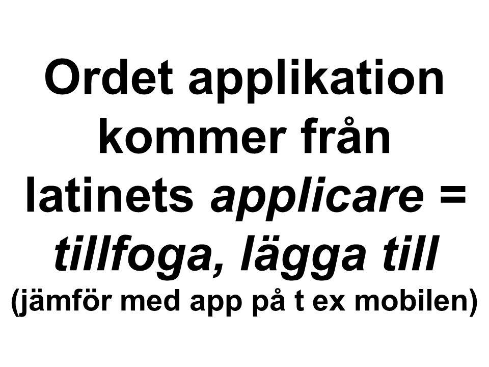 Ordet applikation kommer från latinets applicare = tillfoga, lägga till (jämför med app på t ex mobilen)