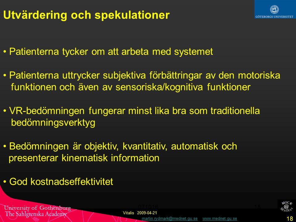 University of Gothenburg martin.rydmark@mednet.gu.se www.mednet.gu.semartin.rydmark@mednet.gu.sewww.mednet.gu.se 18 Vitalis 2009-04-21 071016 18 Utvärdering och spekulationer Patienterna tycker om att arbeta med systemet Patienterna uttrycker subjektiva förbättringar av den motoriska funktionen och även av sensoriska/kognitiva funktioner VR-bedömningen fungerar minst lika bra som traditionella bedömningsverktyg Bedömningen är objektiv, kvantitativ, automatisk och presenterar kinematisk information God kostnadseffektivitet