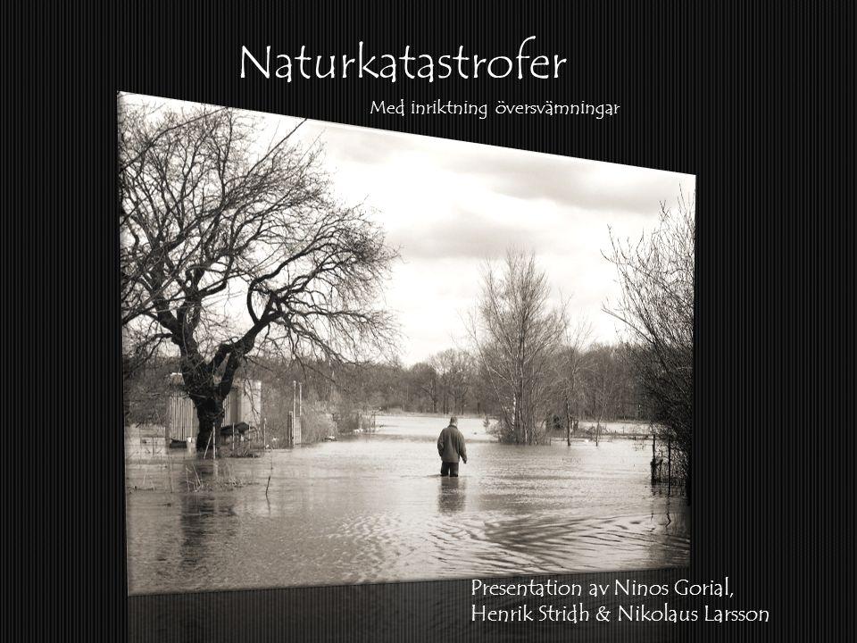 Naturkatastrofer Presentation av Ninos Gorial, Henrik Stridh & Nikolaus Larsson Med inriktning översvämningar