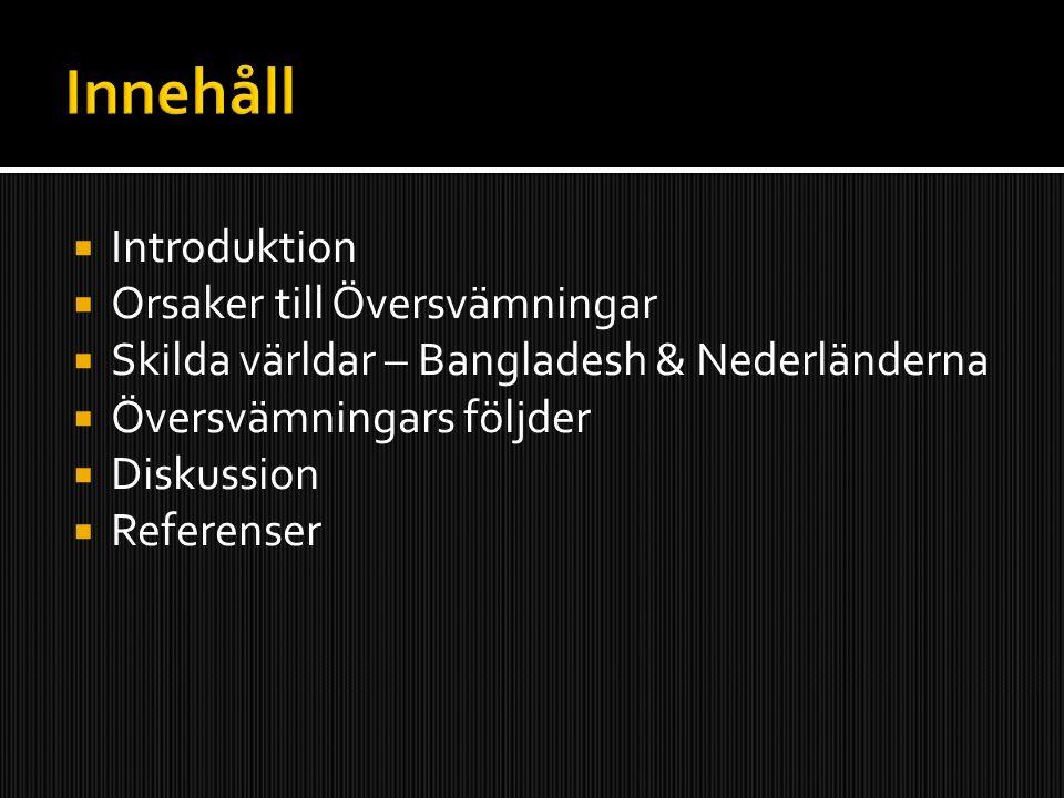  Introduktion  Orsaker till Översvämningar  Skilda världar – Bangladesh & Nederländerna  Översvämningars följder  Diskussion  Referenser