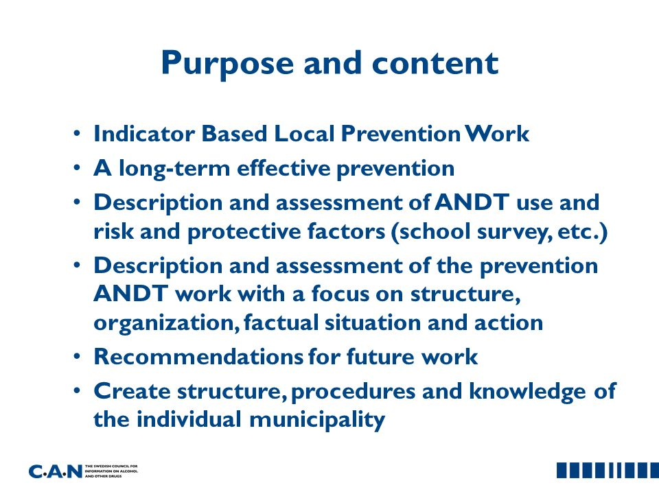 Purpose and content Indicator Based Local Prevention Work A long-term effective prevention Description and assessment of ANDT use and risk and protective factors (school survey, etc.) Description and assessment of the prevention ANDT work with a focus on structure, organization, factual situation and action Recommendations for future work Create structure, procedures and knowledge of the individual municipality