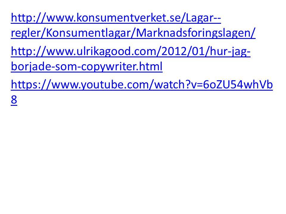 http://www.konsumentverket.se/Lagar-- regler/Konsumentlagar/Marknadsforingslagen/ http://www.ulrikagood.com/2012/01/hur-jag- borjade-som-copywriter.html https://www.youtube.com/watch?v=6oZU54whVb 8