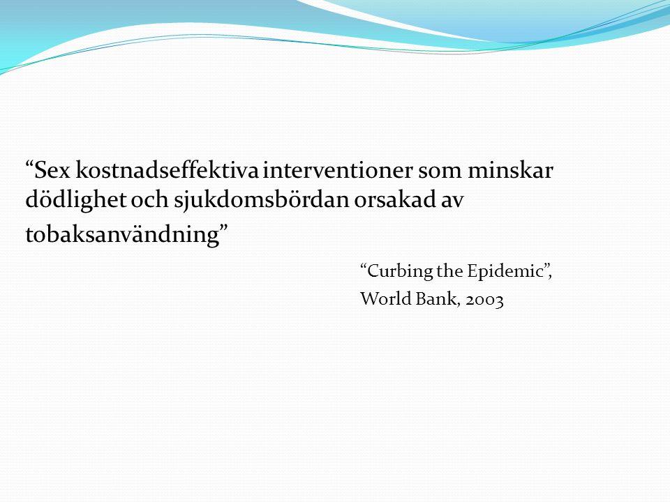 """""""Sex kostnadseffektiva interventioner som minskar dödlighet och sjukdomsbördan orsakad av tobaksanvändning"""" """"Curbing the Epidemic"""", World Bank, 2003"""