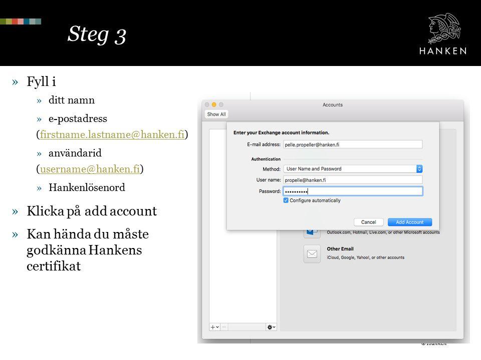 Steg 3 »Fyll i »ditt namn »e-postadress (firstname.lastname@hanken.fi)firstname.lastname@hanken.fi »användarid (username@hanken.fi)username@hanken.fi »Hankenlösenord »Klicka på add account »Kan hända du måste godkänna Hankens certifikat © Hanken