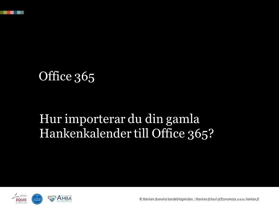 Office 365 Hur importerar du din gamla Hankenkalender till Office 365? © Hanken Svenska handelshögskolan / Hanken School of Economics, www.hanken.fi