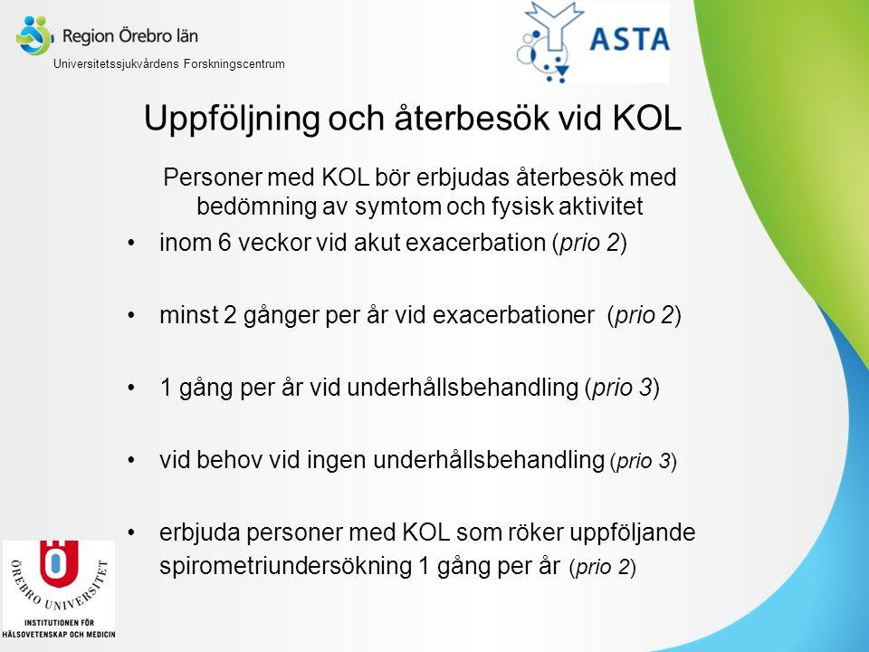 Uppföljning och återbesök vid KOL Personer med KOL bör erbjudas återbesök med bedömning av symtom och fysisk aktivitet inom 6 veckor vid akut exacerbation (prio 2) minst 2 gånger per år vid exacerbationer (prio 2) 1 gång per år vid underhållsbehandling (prio 3) vid behov vid ingen underhållsbehandling (prio 3) erbjuda personer med KOL som röker uppföljande spirometriundersökning 1 gång per år (prio 2) Universitetssjukvårdens Forskningscentrum
