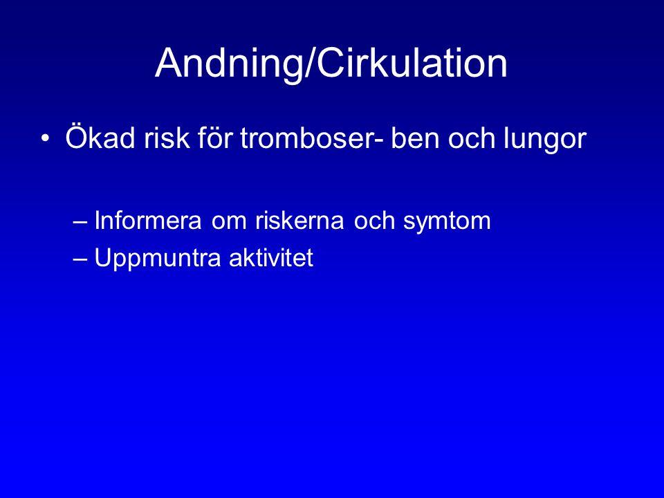 Andning/Cirkulation Ökad risk för tromboser- ben och lungor –Informera om riskerna och symtom –Uppmuntra aktivitet
