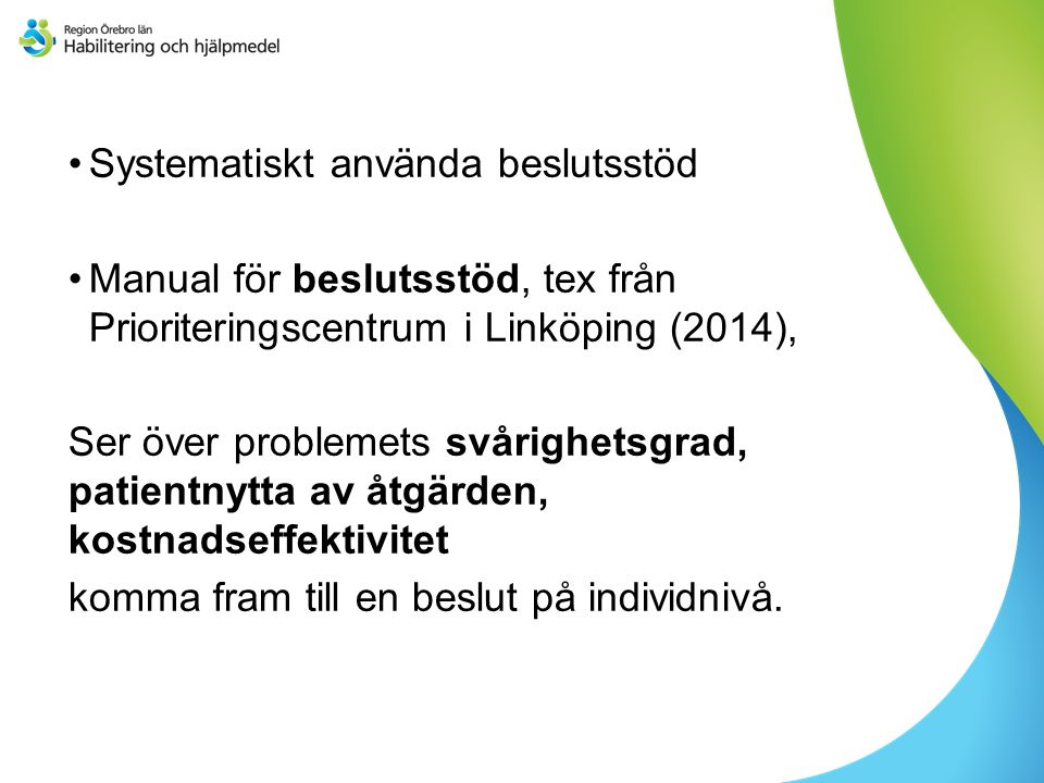 Systematiskt använda beslutsstöd Manual för beslutsstöd, tex från Prioriteringscentrum i Linköping (2014), Ser över problemets svårighetsgrad, patientnytta av åtgärden, kostnadseffektivitet komma fram till en beslut på individnivå.