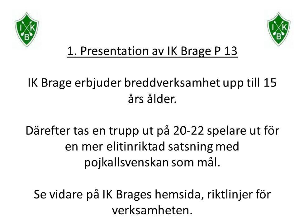 1. Presentation av IK Brage P 13 IK Brage erbjuder breddverksamhet upp till 15 års ålder. Därefter tas en trupp ut på 20-22 spelare ut för en mer elit